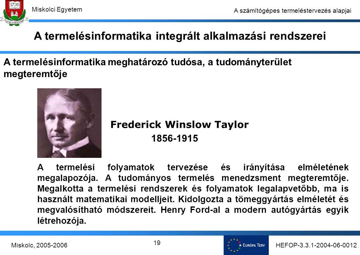 HEFOP-3.3.1-2004-06-0012Miskolc, 2005-2006 Miskolci Egyetem 19 A számítógépes termeléstervezés alapjai Frederick Winslow Taylor 1856-1915 A termelési folyamatok tervezése és irányítása elméletének megalapozója.