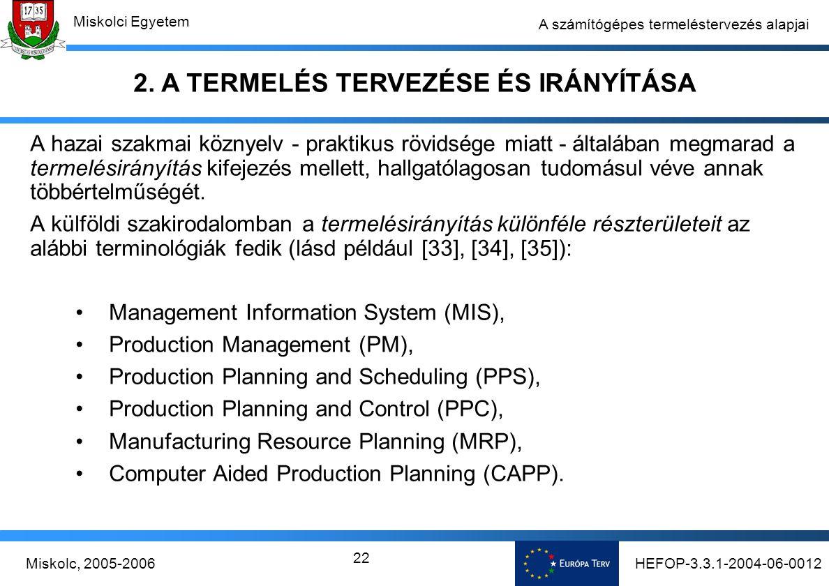HEFOP-3.3.1-2004-06-0012Miskolc, 2005-2006 Miskolci Egyetem 22 A számítógépes termeléstervezés alapjai A hazai szakmai köznyelv - praktikus rövidsége miatt - általában megmarad a termelésirányítás kifejezés mellett, hallgatólagosan tudomásul véve annak többértelműségét.
