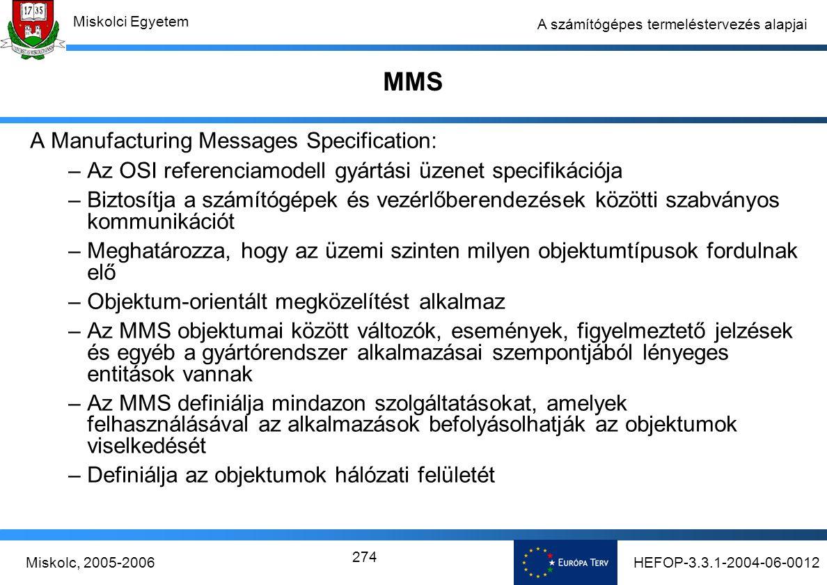 HEFOP-3.3.1-2004-06-0012Miskolc, 2005-2006 Miskolci Egyetem 274 A számítógépes termeléstervezés alapjai MMS A Manufacturing Messages Specification: –Az OSI referenciamodell gyártási üzenet specifikációja –Biztosítja a számítógépek és vezérlőberendezések közötti szabványos kommunikációt –Meghatározza, hogy az üzemi szinten milyen objektumtípusok fordulnak elő –Objektum-orientált megközelítést alkalmaz –Az MMS objektumai között változók, események, figyelmeztető jelzések és egyéb a gyártórendszer alkalmazásai szempontjából lényeges entitások vannak –Az MMS definiálja mindazon szolgáltatásokat, amelyek felhasználásával az alkalmazások befolyásolhatják az objektumok viselkedését –Definiálja az objektumok hálózati felületét
