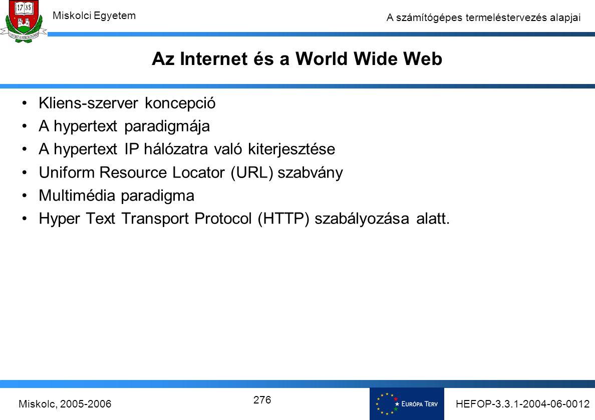 HEFOP-3.3.1-2004-06-0012Miskolc, 2005-2006 Miskolci Egyetem 276 A számítógépes termeléstervezés alapjai Az Internet és a World Wide Web Kliens-szerver koncepció A hypertext paradigmája A hypertext IP hálózatra való kiterjesztése Uniform Resource Locator (URL) szabvány Multimédia paradigma Hyper Text Transport Protocol (HTTP) szabályozása alatt.