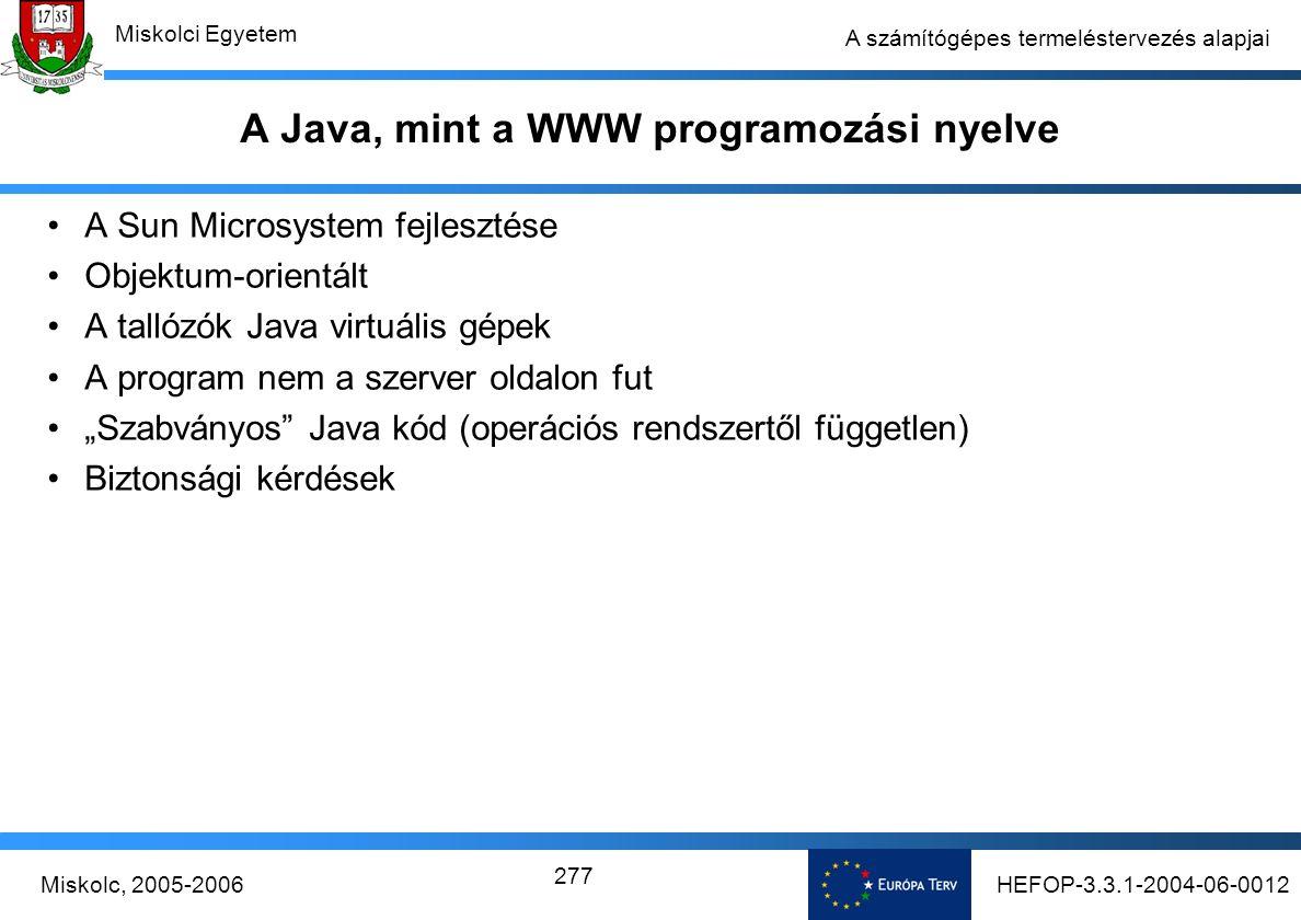 """HEFOP-3.3.1-2004-06-0012Miskolc, 2005-2006 Miskolci Egyetem 277 A számítógépes termeléstervezés alapjai A Java, mint a WWW programozási nyelve A Sun Microsystem fejlesztése Objektum-orientált A tallózók Java virtuális gépek A program nem a szerver oldalon fut """"Szabványos Java kód (operációs rendszertől független) Biztonsági kérdések"""