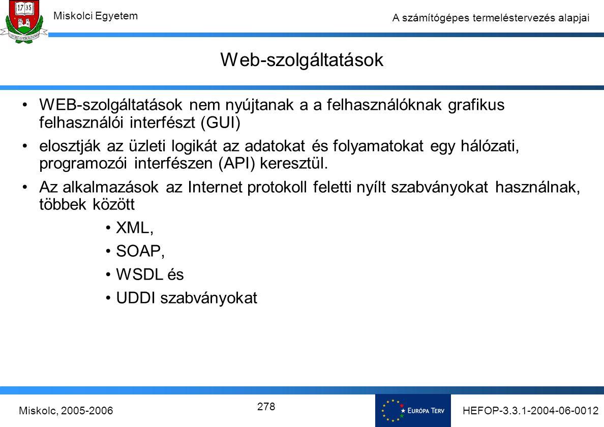 HEFOP-3.3.1-2004-06-0012Miskolc, 2005-2006 Miskolci Egyetem 278 A számítógépes termeléstervezés alapjai Web-szolgáltatások WEB-szolgáltatások nem nyújtanak a a felhasználóknak grafikus felhasználói interfészt (GUI) elosztják az üzleti logikát az adatokat és folyamatokat egy hálózati, programozói interfészen (API) keresztül.