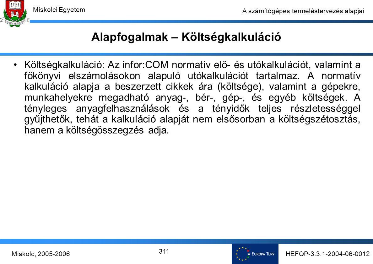 HEFOP-3.3.1-2004-06-0012Miskolc, 2005-2006 Miskolci Egyetem 311 A számítógépes termeléstervezés alapjai Alapfogalmak – Költségkalkuláció Költségkalkuláció: Az infor:COM normatív elő- és utókalkulációt, valamint a főkönyvi elszámolásokon alapuló utókalkulációt tartalmaz.