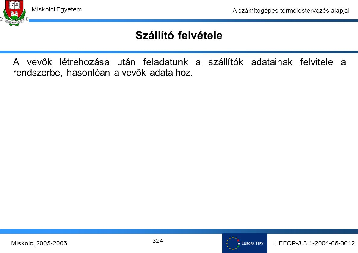 HEFOP-3.3.1-2004-06-0012Miskolc, 2005-2006 Miskolci Egyetem 324 A számítógépes termeléstervezés alapjai Szállító felvétele A vevők létrehozása után feladatunk a szállítók adatainak felvitele a rendszerbe, hasonlóan a vevők adataihoz.