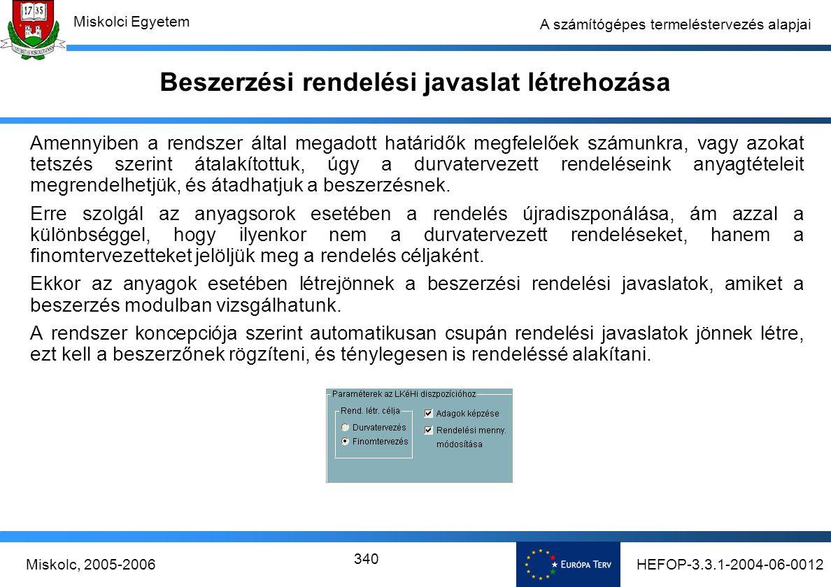 HEFOP-3.3.1-2004-06-0012Miskolc, 2005-2006 Miskolci Egyetem 340 A számítógépes termeléstervezés alapjai Beszerzési rendelési javaslat létrehozása Amennyiben a rendszer által megadott határidők megfelelőek számunkra, vagy azokat tetszés szerint átalakítottuk, úgy a durvatervezett rendeléseink anyagtételeit megrendelhetjük, és átadhatjuk a beszerzésnek.