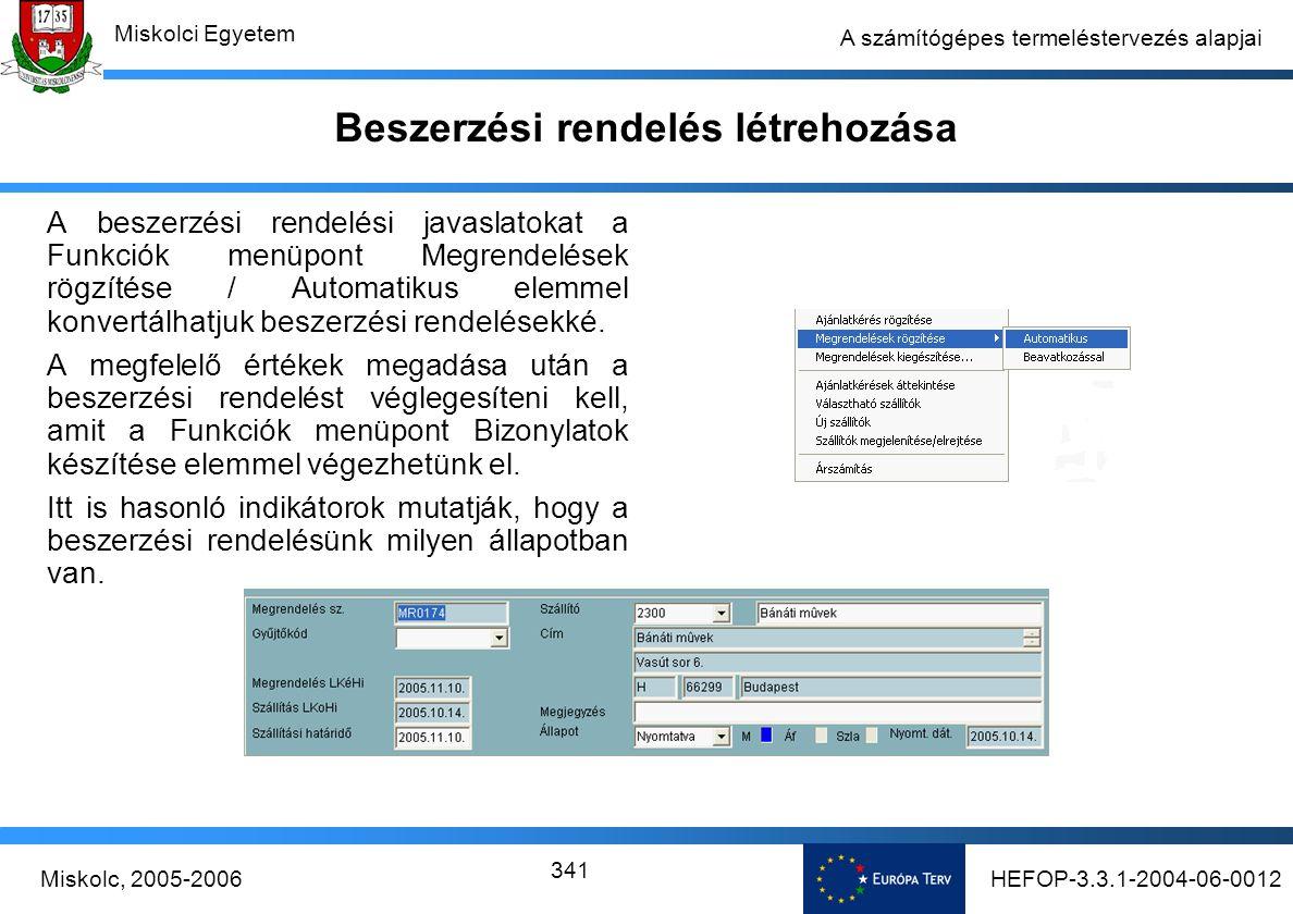 HEFOP-3.3.1-2004-06-0012Miskolc, 2005-2006 Miskolci Egyetem 341 A számítógépes termeléstervezés alapjai Beszerzési rendelés létrehozása A beszerzési rendelési javaslatokat a Funkciók menüpont Megrendelések rögzítése / Automatikus elemmel konvertálhatjuk beszerzési rendelésekké.