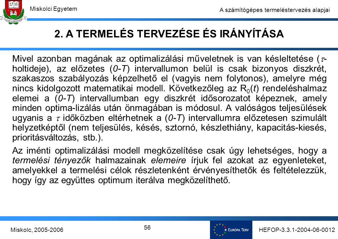 HEFOP-3.3.1-2004-06-0012Miskolc, 2005-2006 Miskolci Egyetem 56 A számítógépes termeléstervezés alapjai Mivel azonban magának az optimalizálási műveletnek is van késleltetése (  - holtideje), az előzetes (0-T) intervallumon belül is csak bizonyos diszkrét, szakaszos szabályozás képzelhető el (vagyis nem folytonos), amelyre még nincs kidolgozott matematikai modell.