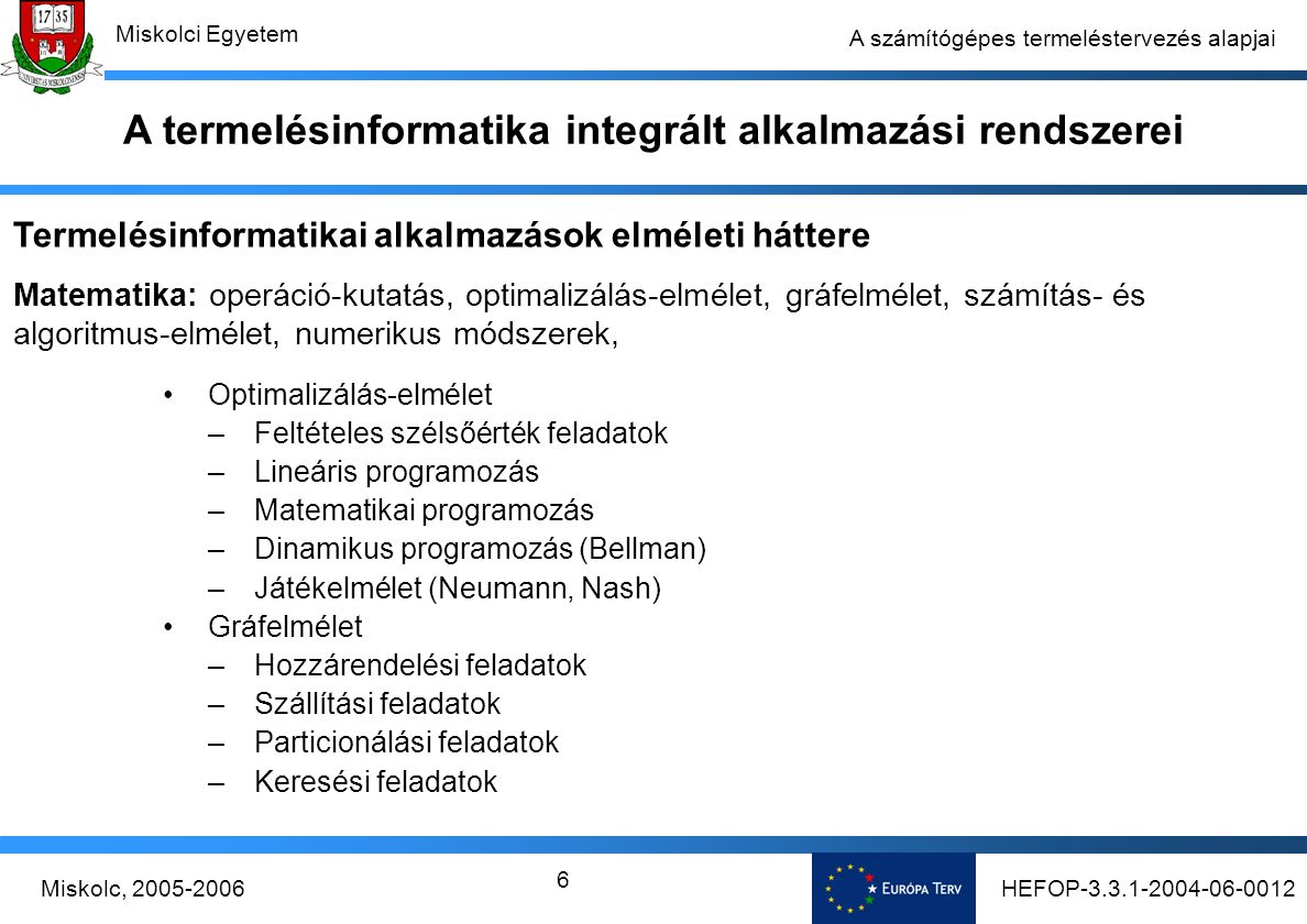 HEFOP-3.3.1-2004-06-0012Miskolc, 2005-2006 Miskolci Egyetem 37 A számítógépes termeléstervezés alapjai Figyelembe véve a piacgazdaság alapvető követelményeit, a termelés tervezését, ütemezését és programozását oly módon kell megoldani, hogy  a vevők (megrendelők) igényeinek megfelelő szállítókészséget (általában minél rövidebb termékszállítási határidőket),  alacsony készletszintekkel (nyersanyagra, félkész- és késztermékre, pótalkatrészre, stb.