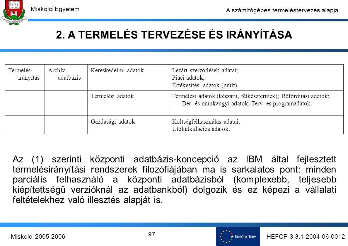 HEFOP-3.3.1-2004-06-0012Miskolc, 2005-2006 Miskolci Egyetem 97 A számítógépes termeléstervezés alapjai Termelés- irányítás Archív adatbázis Kereskedelmi adatokLezárt szerződések adatai; Piaci adatok; Értékesítési adatok (múlt).