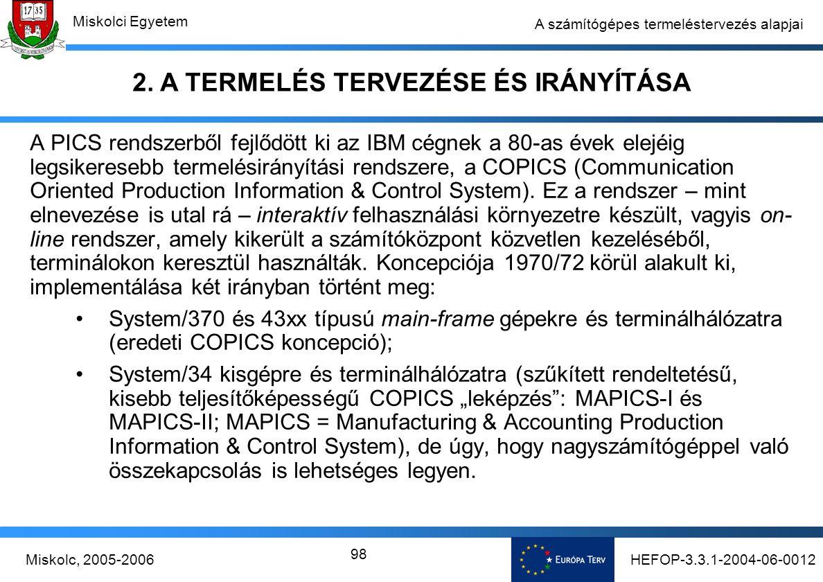 HEFOP-3.3.1-2004-06-0012Miskolc, 2005-2006 Miskolci Egyetem 98 A számítógépes termeléstervezés alapjai A PICS rendszerből fejlődött ki az IBM cégnek a 80-as évek elejéig legsikeresebb termelésirányítási rendszere, a COPICS (Communication Oriented Production Information & Control System).