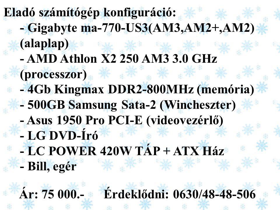 Eladó számítógép konfiguráció: - Gigabyte ma-770-US3(AM3,AM2+,AM2) (alaplap) - AMD Athlon X2 250 AM3 3.0 GHz (processzor) - 4Gb Kingmax DDR2-800MHz (memória) - 500GB Samsung Sata-2 (Wincheszter) - Asus 1950 Pro PCI-E (videovezérlő) - LG DVD-Író - LC POWER 420W TÁP + ATX Ház - Bill, egér Ár: 75 000.- Érdeklődni: 0630/48-48-506