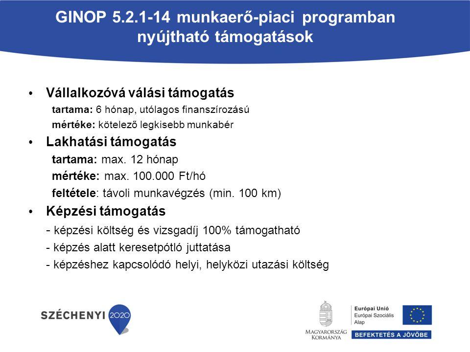 GINOP 5.2.1-14 munkaerő-piaci programban nyújtható támogatások Vállalkozóvá válási támogatás tartama: 6 hónap, utólagos finanszírozású mértéke: kötelező legkisebb munkabér Lakhatási támogatás tartama: max.