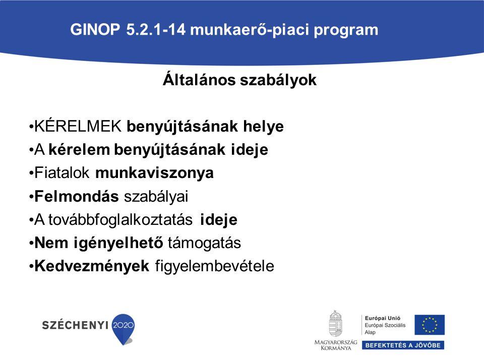 GINOP 5.2.1-14 munkaerő-piaci program Általános szabályok KÉRELMEK benyújtásának helye A kérelem benyújtásának ideje Fiatalok munkaviszonya Felmondás szabályai A továbbfoglalkoztatás ideje Nem igényelhető támogatás Kedvezmények figyelembevétele
