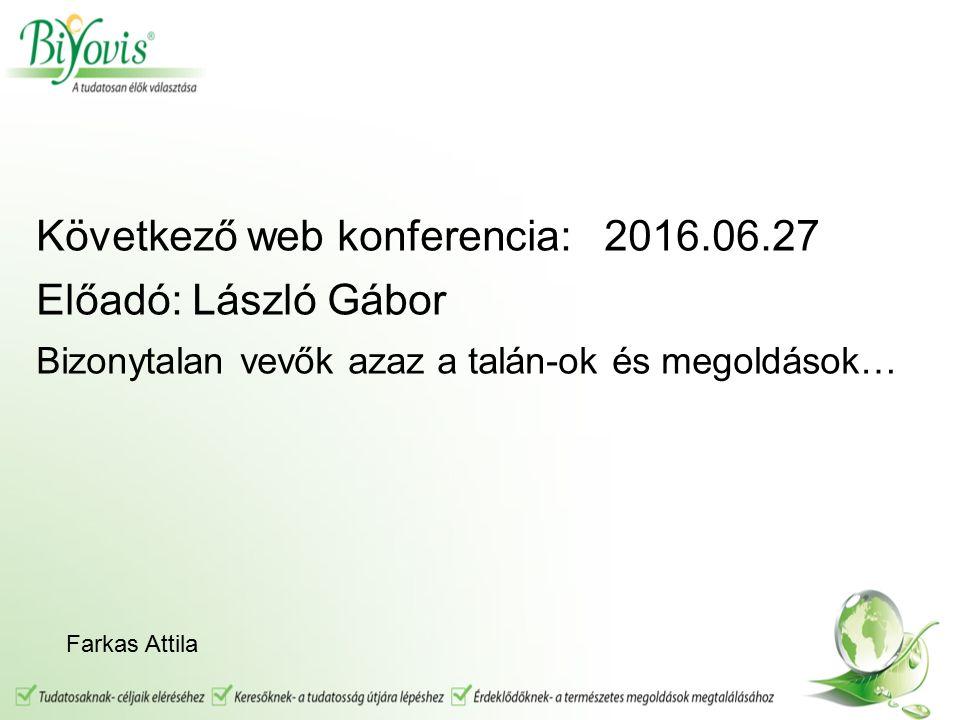 Következő web konferencia: 2016.06.27 Előadó: László Gábor Bizonytalan vevők azaz a talán-ok és megoldások… Farkas Attila