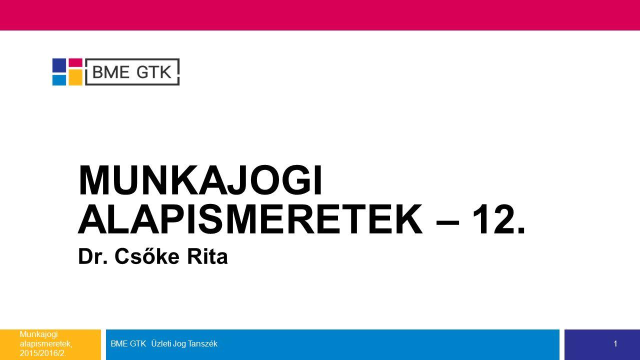 MUNKAJOGI ALAPISMERETEK – 12. Dr. Csőke Rita Munkajogi alapismeretek, 2015/2016/2. BME GTK Üzleti Jog Tanszék1