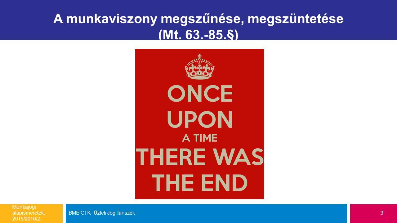 A munkaviszony megszűnése, megszüntetése (Mt. 63.-85.§) Munkajogi alapismeretek, 2015/2016/2.