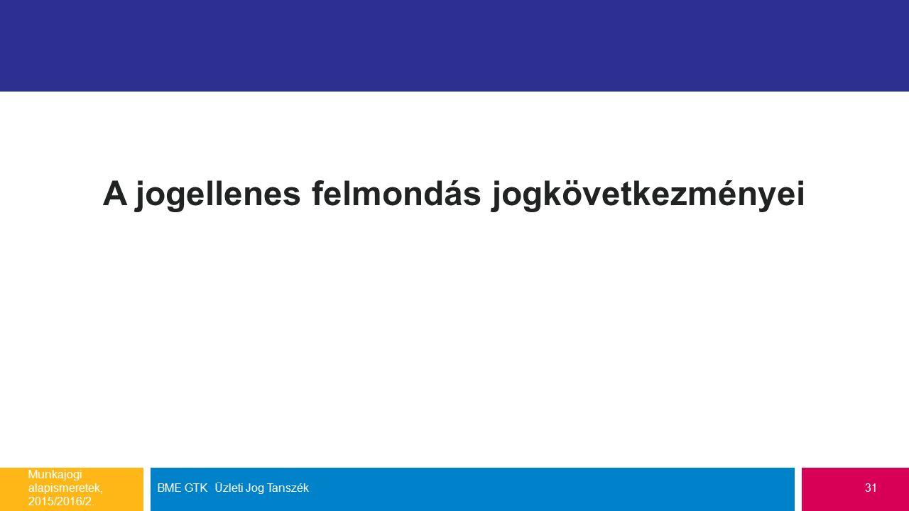 A jogellenes felmondás jogkövetkezményei Munkajogi alapismeretek, 2015/2016/2. BME GTK Üzleti Jog Tanszék31