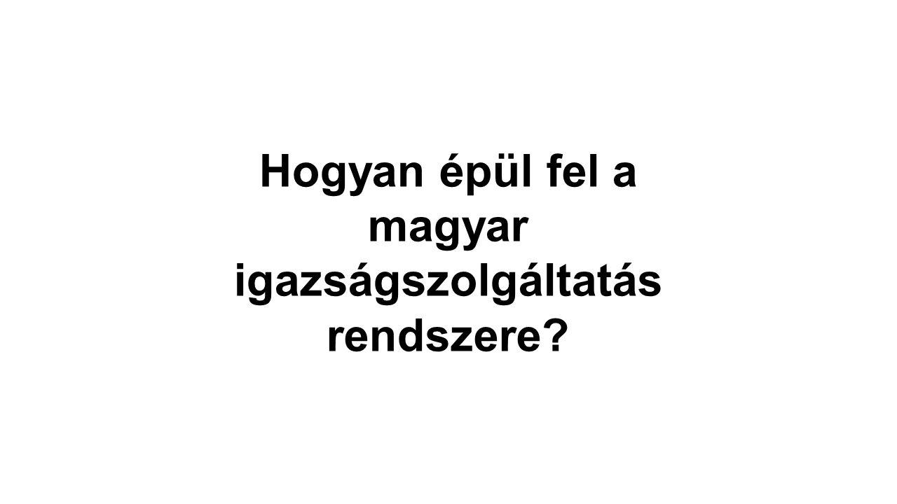 Hogyan épül fel a magyar igazságszolgáltatás rendszere?