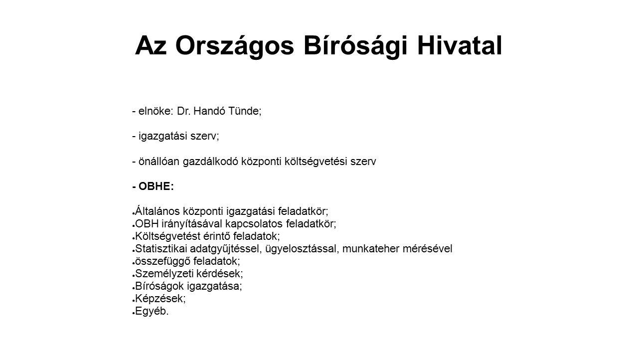 Az Országos Bírósági Hivatal - elnöke: Dr. Handó Tünde; - igazgatási szerv; - önállóan gazdálkodó központi költségvetési szerv - OBHE: ● Általános köz
