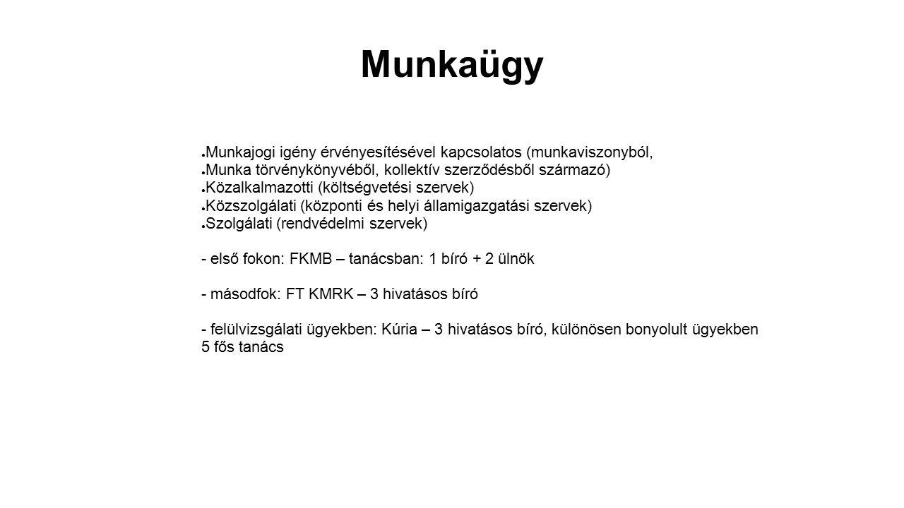 Munkaügy ● Munkajogi igény érvényesítésével kapcsolatos (munkaviszonyból, ● Munka törvénykönyvéből, kollektív szerződésből származó) ● Közalkalmazotti (költségvetési szervek) ● Közszolgálati (központi és helyi államigazgatási szervek) ● Szolgálati (rendvédelmi szervek) - első fokon: FKMB – tanácsban: 1 bíró + 2 ülnök - másodfok: FT KMRK – 3 hivatásos bíró - felülvizsgálati ügyekben: Kúria – 3 hivatásos bíró, különösen bonyolult ügyekben 5 fős tanács