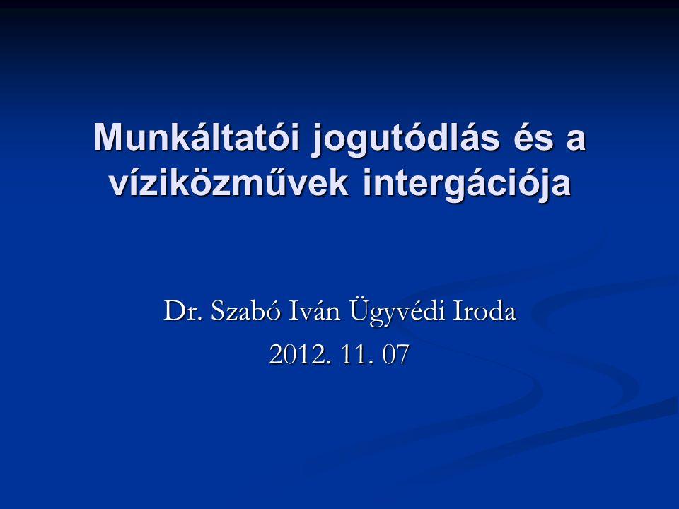 Munkáltatói jogutódlás és a víziközművek intergációja Dr. Szabó Iván Ügyvédi Iroda 2012. 11. 07