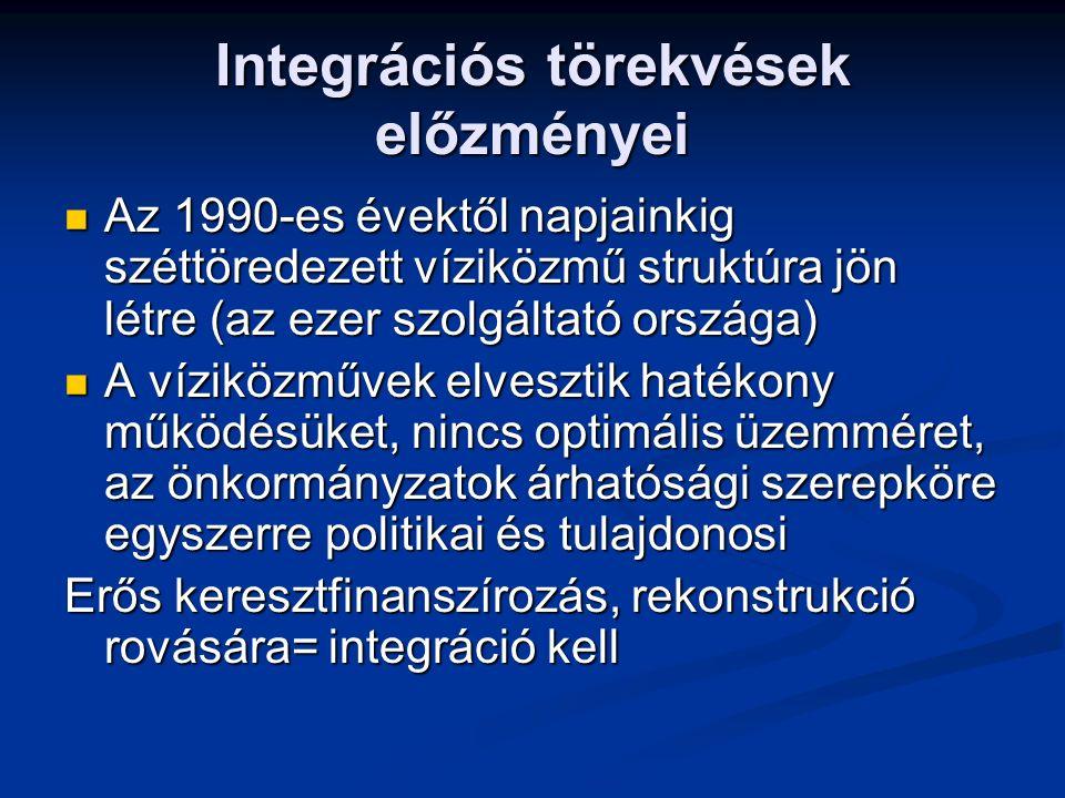 Integrációs törekvések előzményei Az 1990-es évektől napjainkig széttöredezett víziközmű struktúra jön létre (az ezer szolgáltató országa) Az 1990-es évektől napjainkig széttöredezett víziközmű struktúra jön létre (az ezer szolgáltató országa) A víziközművek elvesztik hatékony működésüket, nincs optimális üzemméret, az önkormányzatok árhatósági szerepköre egyszerre politikai és tulajdonosi A víziközművek elvesztik hatékony működésüket, nincs optimális üzemméret, az önkormányzatok árhatósági szerepköre egyszerre politikai és tulajdonosi Erős keresztfinanszírozás, rekonstrukció rovására= integráció kell