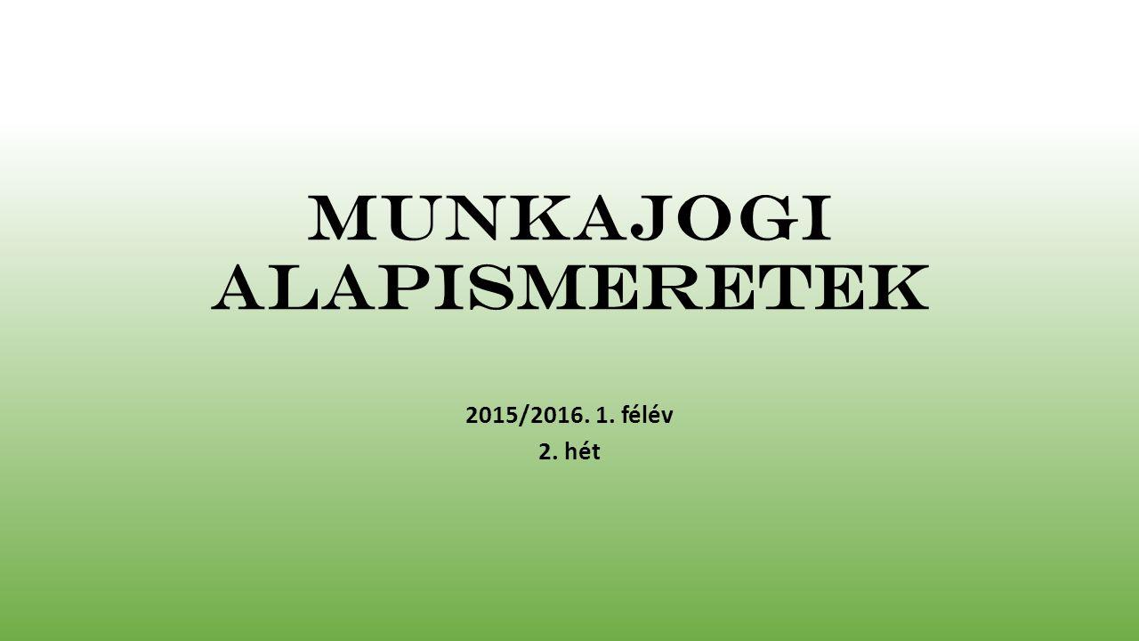 Munkajogi alapismeretek 2015/2016. 1. félév 2. hét