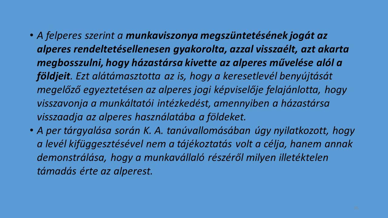 A felperes szerint a munkaviszonya megszüntetésének jogát az alperes rendeltetésellenesen gyakorolta, azzal visszaélt, azt akarta megbosszulni, hogy házastársa kivette az alperes művelése alól a földjeit.