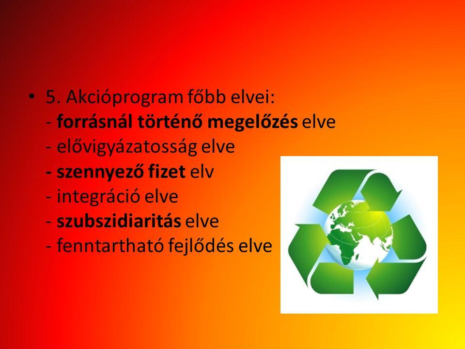 5. Akcióprogram főbb elvei: - forrásnál történő megelőzés elve - elővigyázatosság elve - szennyező fizet elv - integráció elve - szubszidiaritás elve