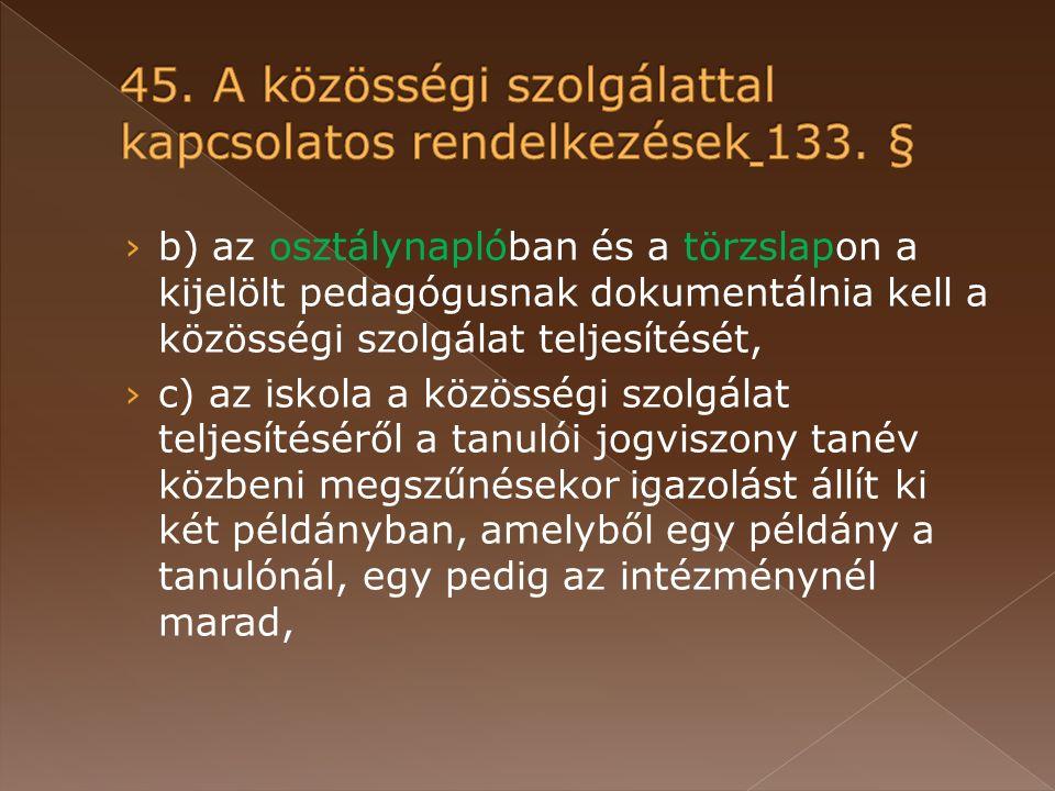› b) az osztálynaplóban és a törzslapon a kijelölt pedagógusnak dokumentálnia kell a közösségi szolgálat teljesítését, › c) az iskola a közösségi szolgálat teljesítéséről a tanulói jogviszony tanév közbeni megszűnésekor igazolást állít ki két példányban, amelyből egy példány a tanulónál, egy pedig az intézménynél marad,