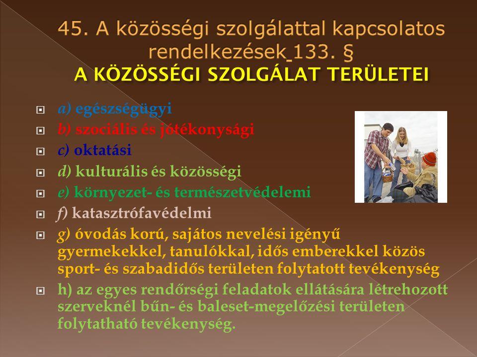  a) egészségügyi  b) szociális és jótékonysági  c) oktatási  d) kulturális és közösségi  e) környezet- és természetvédelemi  f) katasztrófavédelmi  g) óvodás korú, sajátos nevelési igényű gyermekekkel, tanulókkal, idős emberekkel közös sport- és szabadidős területen folytatott tevékenység  h) az egyes rendőrségi feladatok ellátására létrehozott szerveknél bűn- és baleset-megelőzési területen folytatható tevékenység.