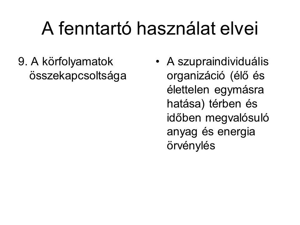 A fenntartó használat elvei 9. A körfolyamatok összekapcsoltsága A szupraindividuális organizáció (élő és élettelen egymásra hatása) térben és időben