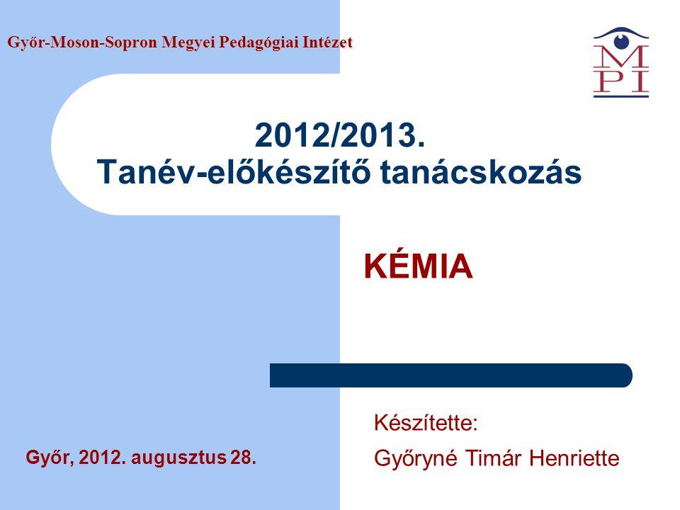 2012/2013. Tanév-előkészítő tanácskozás KÉMIA Győr-Moson-Sopron Megyei Pedagógiai Intézet Győr, 2012. augusztus 28. Készítette: Győryné Timár Henriett