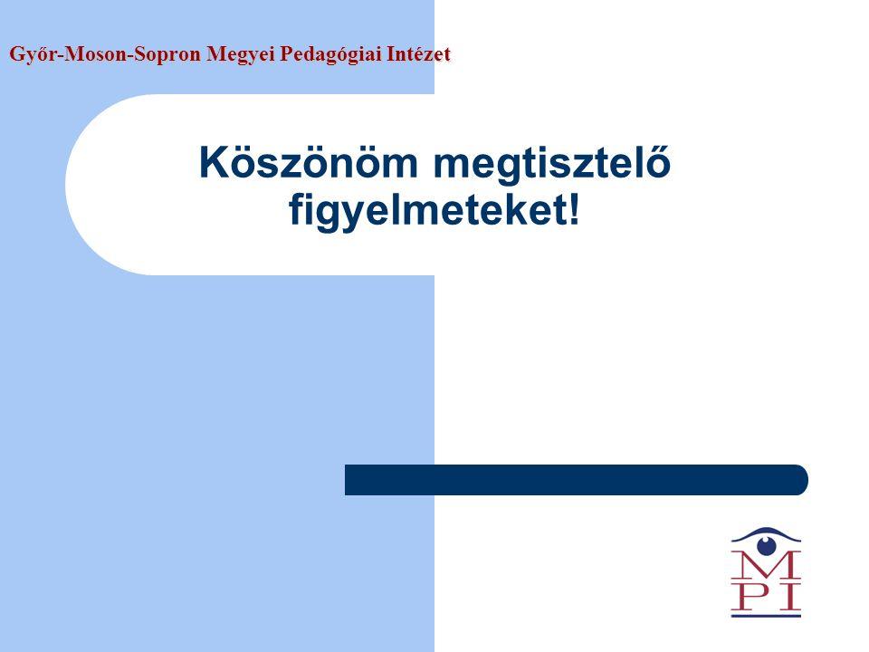 Köszönöm megtisztelő figyelmeteket! Győr-Moson-Sopron Megyei Pedagógiai Intézet