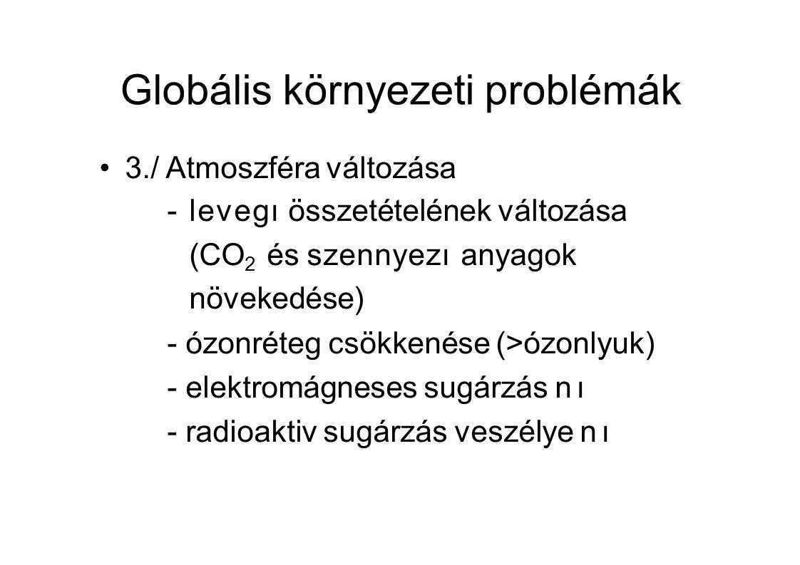 Globális környezeti problémák 3./ Atmoszféra változása -levegı összetételének változása (CO 2 és szennyezı anyagok növekedése) -ózonréteg csökkenése (>ózonlyuk) -elektromágneses sugárzás nı -radioaktiv sugárzás veszélye nı