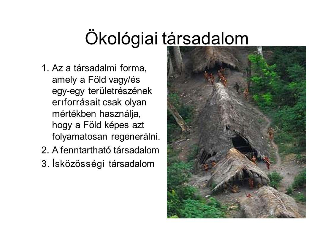 Ökológiai társadalom 1.Az a társadalmi forma, amely a Föld vagy/és egy-egy területrészének erıforrásait csak olyan mértékben használja, hogy a Föld képes azt folyamatosan regenerálni.