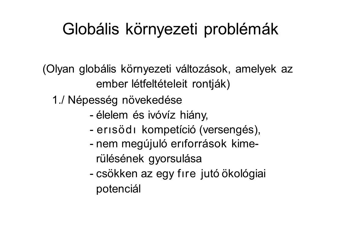 Globális környezeti problémák (Olyan globális környezeti változások, amelyek az ember létfeltételeit rontják) 1./ Népesség növekedése -élelem és ivóvíz hiány, -erısödı kompetíció (versengés), -nem megújuló erıforrások kime- rülésének gyorsulása -csökken az egy fıre jutó ökológiai potenciál