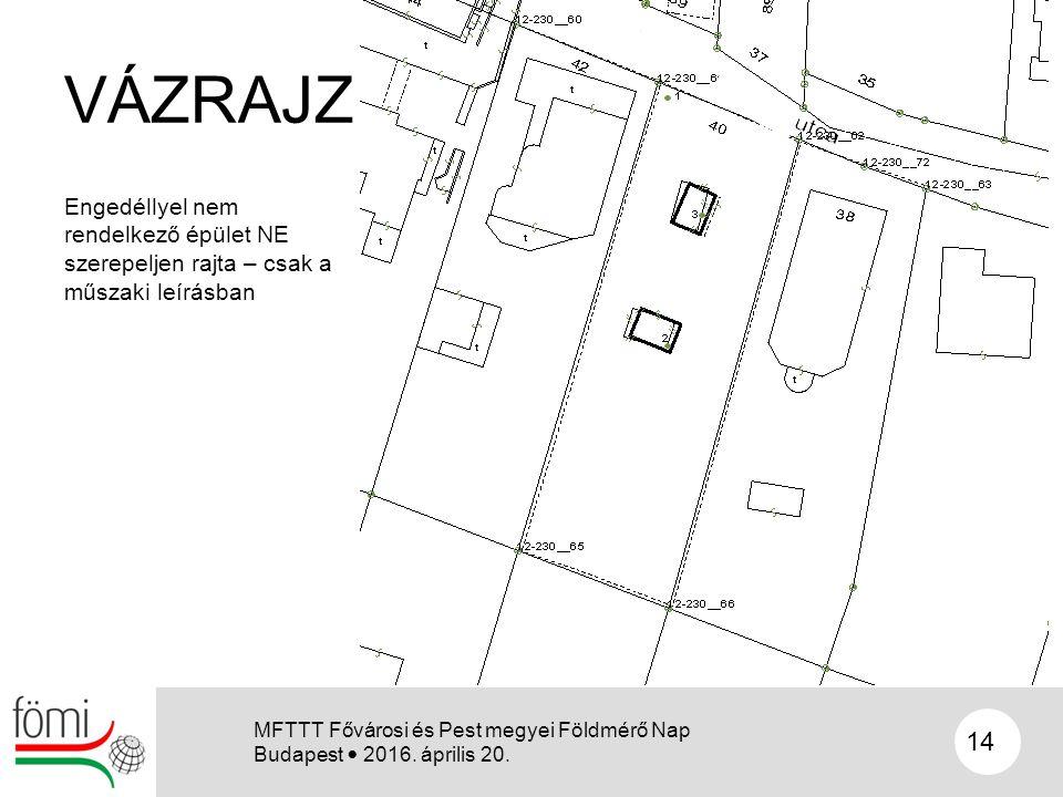 VÁZRAJZ Engedéllyel nem rendelkező épület NE szerepeljen rajta – csak a műszaki leírásban 14 MFTTT Fővárosi és Pest megyei Földmérő Nap Budapest 2016.