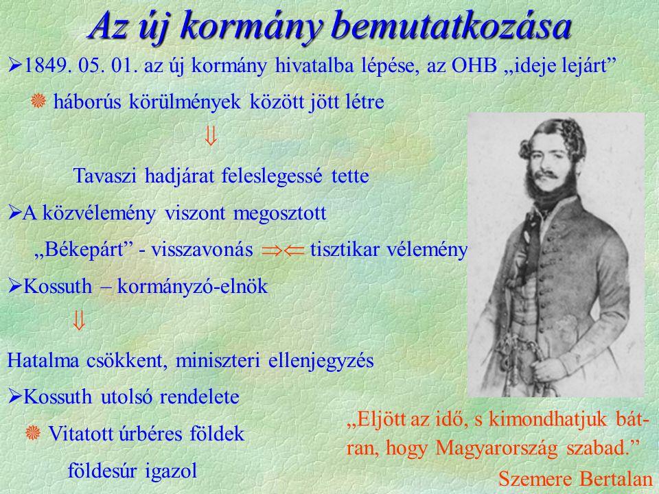 """Az új kormány bemutatkozása  1849. 05. 01. az új kormány hivatalba lépése, az OHB """"ideje lejárt""""  háborús körülmények között jött létre  Tavaszi ha"""