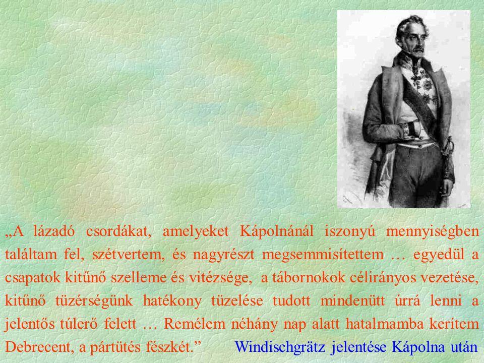 """""""A lázadó csordákat, amelyeket Kápolnánál iszonyú mennyiségben találtam fel, szétvertem, és nagyrészt megsemmisítettem … egyedül a csapatok kitűnő szelleme és vitézsége, a tábornokok célirányos vezetése, kitűnő tüzérségünk hatékony tüzelése tudott mindenütt úrrá lenni a jelentős túlerő felett … Remélem néhány nap alatt hatalmamba kerítem Debrecent, a pártütés fészkét. Windischgrätz jelentése Kápolna után"""