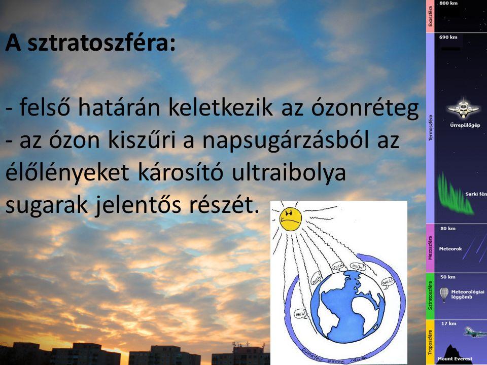 A sztratoszféra: - felső határán keletkezik az ózonréteg - az ózon kiszűri a napsugárzásból az élőlényeket károsító ultraibolya sugarak jelentős részét.