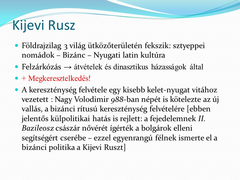 Kijevi Rusz Földrajzilag 3 világ ütközőterületén fekszik: sztyeppei nomádok – Bizánc – Nyugati latin kultúra Felzárkózás → átvételek és dinasztikus házasságok által + Megkeresztelkedés.