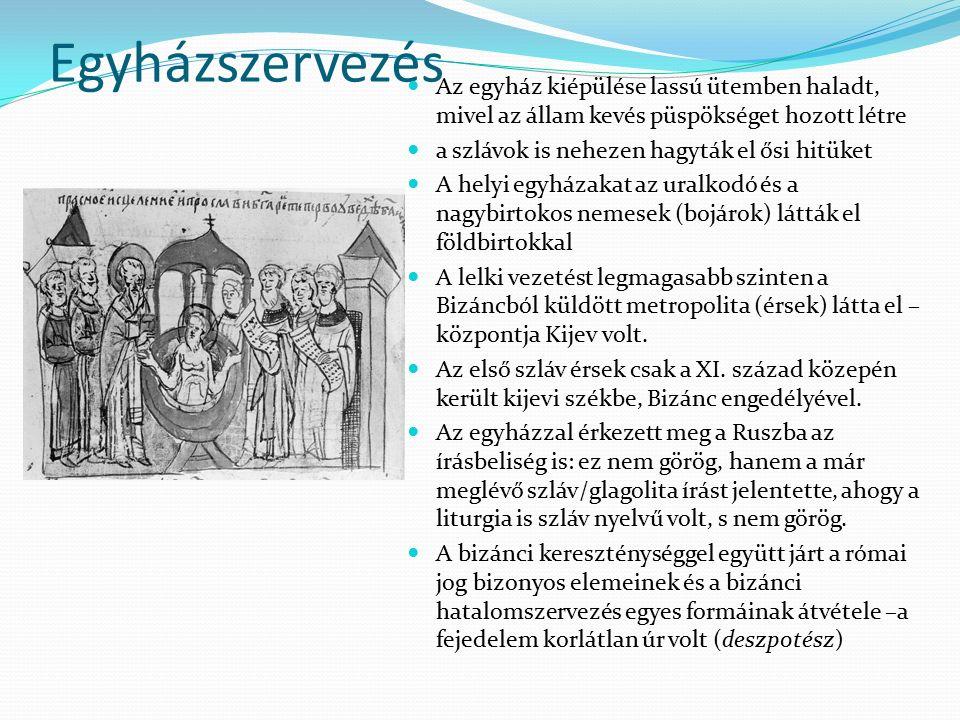 Egyházszervezés Az egyház kiépülése lassú ütemben haladt, mivel az állam kevés püspökséget hozott létre a szlávok is nehezen hagyták el ősi hitüket A helyi egyházakat az uralkodó és a nagybirtokos nemesek (bojárok) látták el földbirtokkal A lelki vezetést legmagasabb szinten a Bizáncból küldött metropolita (érsek) látta el – központja Kijev volt.