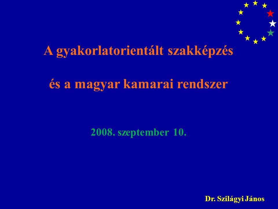 A gyakorlatorientált szakképzés és a magyar kamarai rendszer 2008. szeptember 10. Dr. Szilágyi János