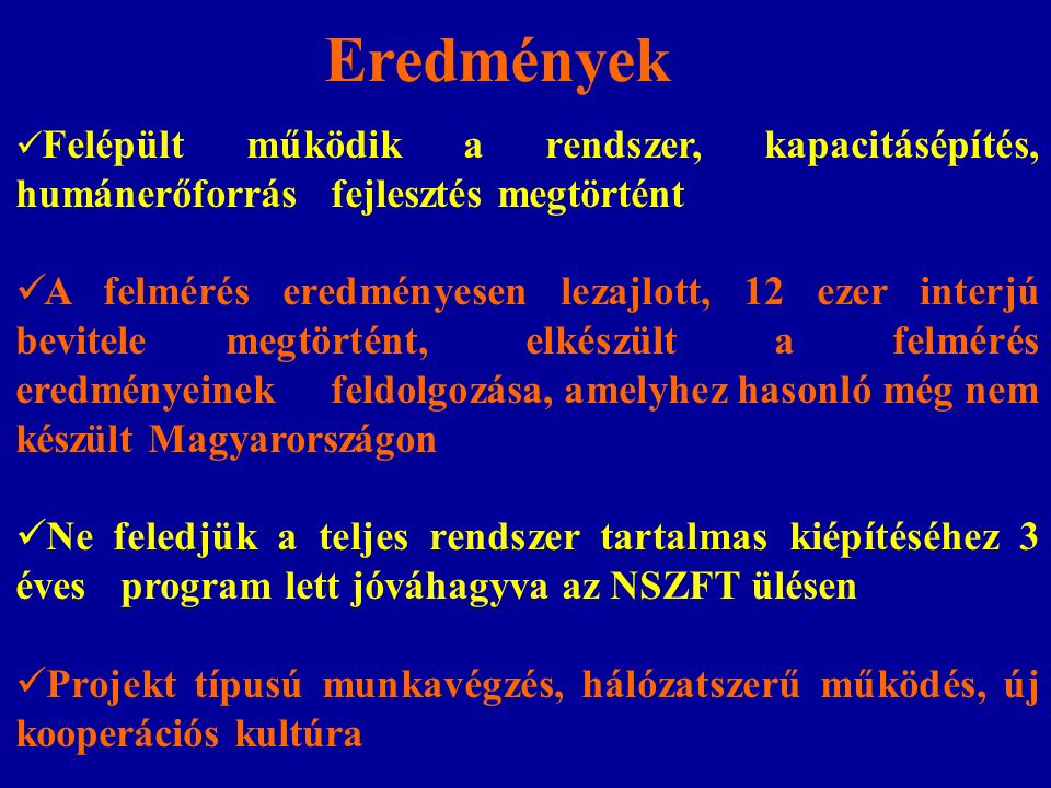 Eredmények Felépült működik a rendszer, kapacitásépítés, humánerőforrás fejlesztés megtörtént A felmérés eredményesen lezajlott, 12 ezer interjú bevitele megtörtént, elkészült a felmérés eredményeinek feldolgozása, amelyhez hasonló még nem készült Magyarországon Ne feledjük a teljes rendszer tartalmas kiépítéséhez 3 éves program lett jóváhagyva az NSZFT ülésen Projekt típusú munkavégzés, hálózatszerű működés, új kooperációs kultúra