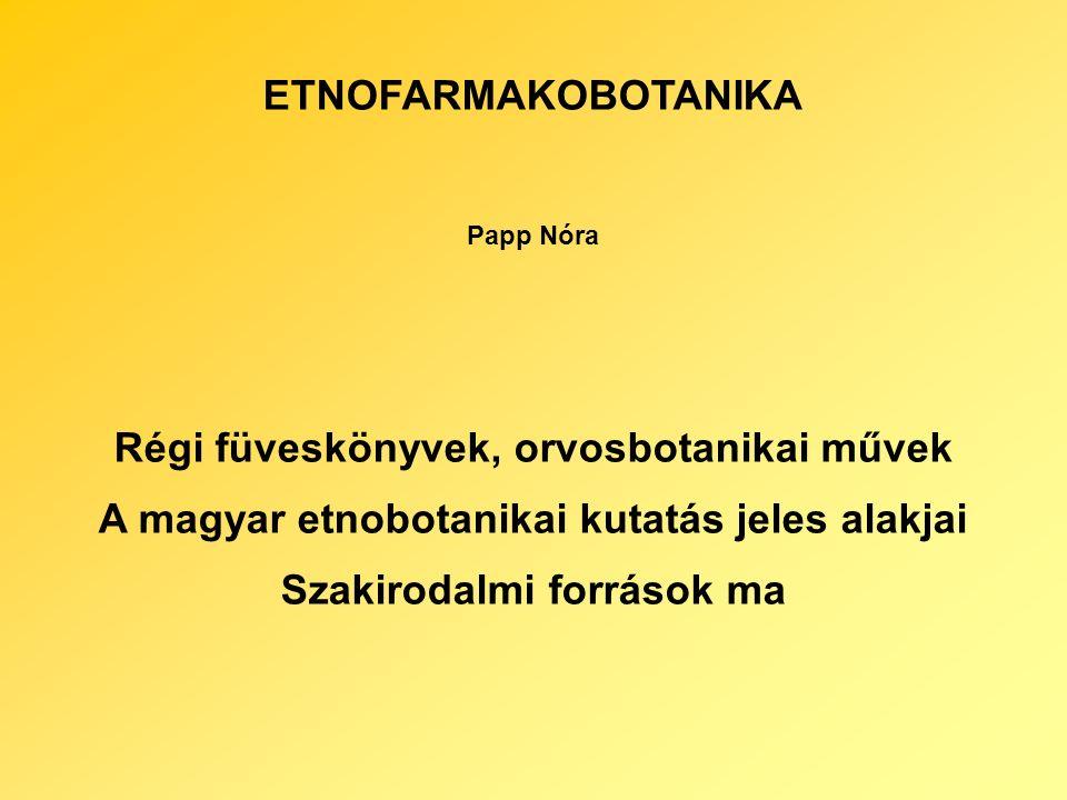 ETNOFARMAKOBOTANIKA Papp Nóra Régi füveskönyvek, orvosbotanikai művek A magyar etnobotanikai kutatás jeles alakjai Szakirodalmi források ma