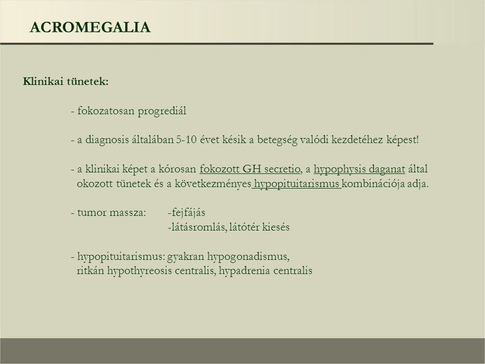 ACROMEGALIA Klinikai tünetek: - fokozatosan progrediál - a diagnosis általában 5-10 évet késik a betegség valódi kezdetéhez képest! - a klinikai képet