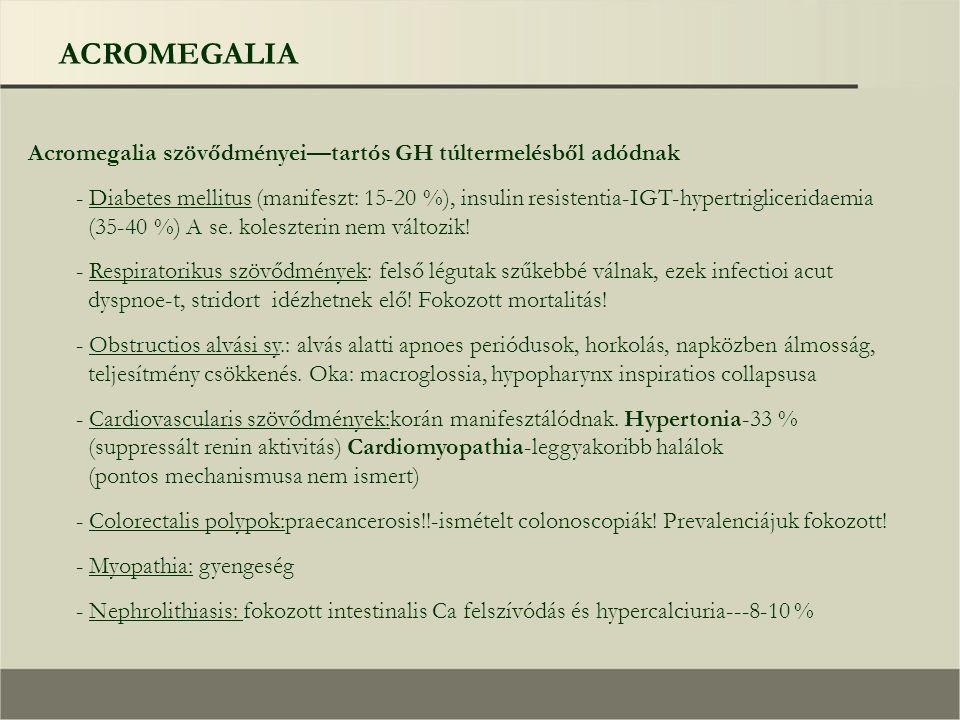 ACROMEGALIA Acromegalia szövődményei—tartós GH túltermelésből adódnak - Diabetes mellitus (manifeszt: 15-20 %), insulin resistentia-IGT-hypertrigliceridaemia (35-40 %) A se.