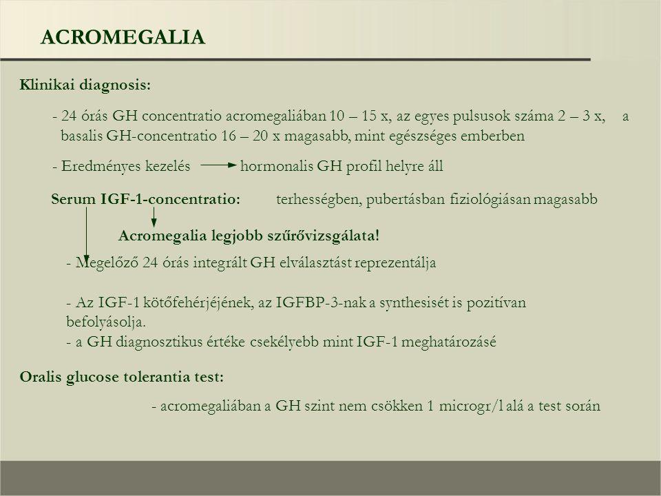 ACROMEGALIA Klinikai diagnosis: - 24 órás GH concentratio acromegaliában 10 – 15 x, az egyes pulsusok száma 2 – 3 x, a basalis GH-concentratio 16 – 20 x magasabb, mint egészséges emberben - Eredményes kezelés hormonalis GH profil helyre áll Serum IGF-1-concentratio: terhességben, pubertásban fiziológiásan magasabb Acromegalia legjobb szűrővizsgálata.