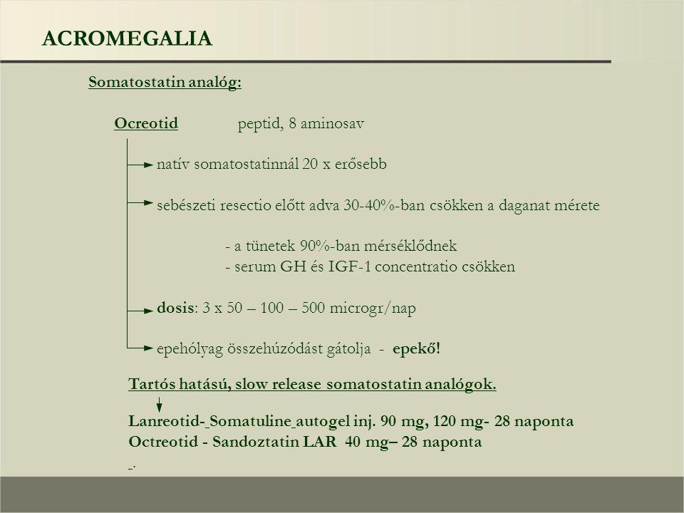 ACROMEGALIA Somatostatin analóg: Ocreotid peptid, 8 aminosav natív somatostatinnál 20 x erősebb sebészeti resectio előtt adva 30-40%-ban csökken a daganat mérete - a tünetek 90%-ban mérséklődnek - serum GH és IGF-1 concentratio csökken dosis: 3 x 50 – 100 – 500 microgr/nap epehólyag összehúzódást gátolja - epekő.